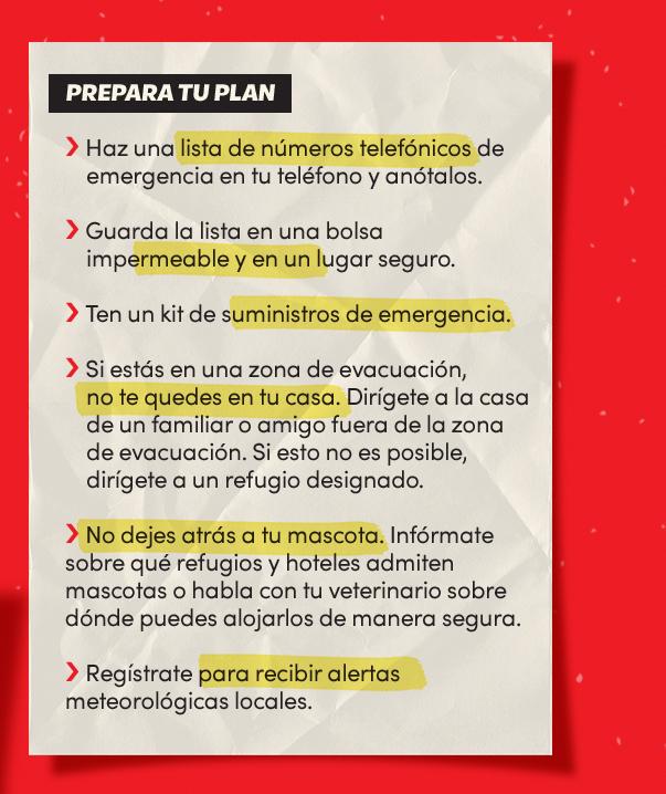 Prepara tu plan:             Haz una lista de números telefónicos de emergencia en tu teléfono y anótalos;             Guarda la lista en una bolsa impermeable y en un lugar seguro;             Ten un kit de suministros de emergencia;             Si estás en una zona de evacuación, no te quedes en tu casa;             Dirígete a la casa de un familiar o amigo fuera de la zona de evacuación;             Si esto no es posible, dirígete a un refugio designado;