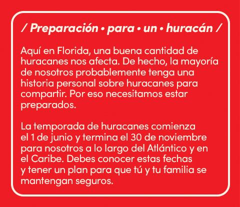 Preparación para un huracán. Aqui en florida, una buena cantidad de huracanes nos afecta. De hecho, la mayoria de nosotros probablemente tenga una historia personal sobre huracanes para compartir. Por eso necesitamos estar preparados. La temporada de huracanes comienza el 1 de junio y termina el 30 de noviembre para nosotros a lo largo del atlantico y en el caribe. Debes conocer estar fechas y tener un plan para que tú y tu familia se mantengan seguros.