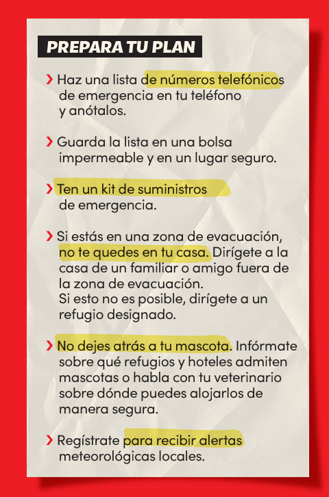 Prepara tu plan:             Haz una lista de números telefónicos de emergencia en tu teléfono y anótalos;             Guarda la lista en una bolsa impermeable y en un lugar seguro;             Ten un kit de suministros de emergencia;             Si estás en una zona de evacuación, no te quedes en tu casa;             Dirígete a la casa de un familiar o amigo fuera de la zona de evacuación;             Si esto no es posible, dirígete a un refugio designado